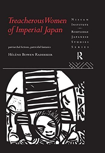 Treacherous Women of Imperial Japan: Patriarchal Fictions, Patricidal Fantasies (Nissan Institute/Routledge Japanese Studies) by Helene Bowen Raddeker (2016-02-28)