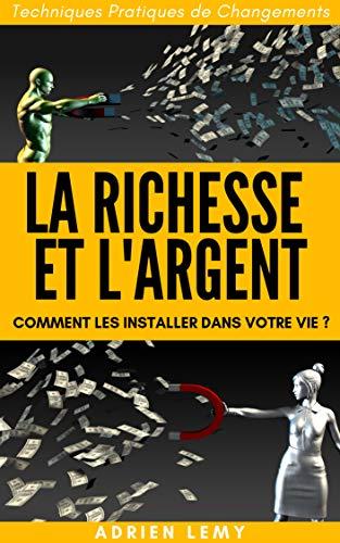 Couverture du livre LA RICHESSE ET L'ARGENT: COMMENT LES INSTALLER DANS VOTRE VIE ?  Techniques Pratiques de Changements