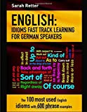 English: Idioms Fast Track Learning for German Speakers; The 100 Most Used English Idioms With 600 Phrase Examples