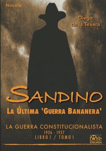 Sandino: La última 'guerra bananera': La Guerra Constitucionalista 1926-1927 (Vol. I): Volume 1