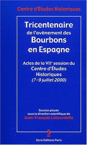 Tricentenaire de l'avènement des Bourbons en Espagne. Actes de la VIIème session du Centre d'Etudes Historiques (7 au 9 juillet 2000) par Collectif