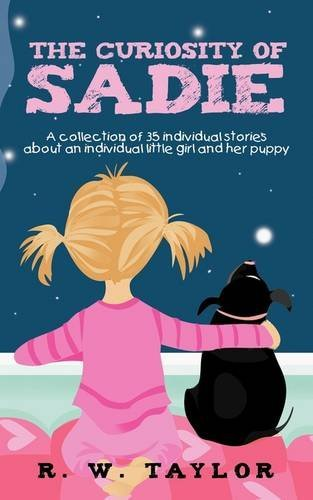 The Curiosity of Sadie: A Collection of 35 Individual Stories about an Individual Little Girl and Her Puppy by R. W. Taylor (July 19,2011)