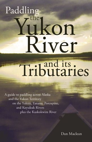 paddling-the-yukon-river-and-its-tributaries-a-guide-to-paddling-across-alaska-and-the-yukon-territo
