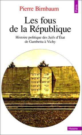 Les Fous de la République : Histoire politique des Juifs d'Etat de Gambetta à Vichy
