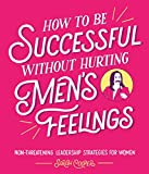 How to Be Successful Without Hurting Men's Feelings: Non-threatening Leadership Str...