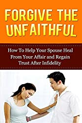 Forgive The Unfaithful: How to Help Your Spouse Heal From Your Affair and Regain Trust after Infidelity (Infidelity Issues, Surviving An Affair, Recover ... Recovery, Infidelity in Relationship)