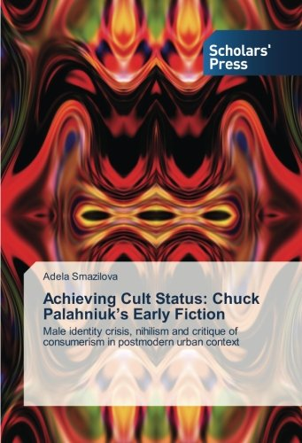 Achieving Cult Status: Chuck Palahniuk's Early Fiction: Male identity crisis, nihilism and critique of consumerism in postmodern urban context