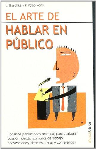 Arte de hablar en público, el: Consejos y soluciones prácticas para cualquier ocasión, desde reuniones de trabajo, convenciones, debates, cenas y conferencias. (Eficacia Empresarial Profesion)