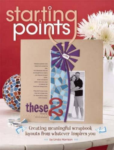 Starting Points: Creating Meaningful Scrapbook Layouts From Whatever Inspires You by Linda Harrison (2008-09-03)