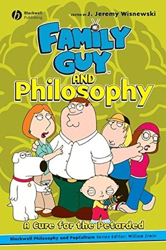 Family Guy and Philosophy: A Cure for the Petarded (The Blackwell Philosophy and Pop Culture Series)