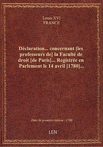 Déclaration... concernant [les professeurs de] la Faculté de droit [de Paris]... Registrée en Parlem par FRANCE Louis XVI