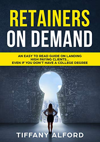 Retainers On Demand: An Easy To Read Guide On Landing High Paying Clients...Even If You Don't Have A College Degree (English Edition)