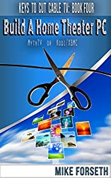 Build a Home Theater PC: MythTV or Kodi/XBMC (Keys to Cut Cable TV Book 4) (English Edition)