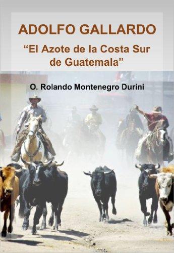 """ADOLFO GALLARDO, """"El Azote de la Costa Sur de Guatemala"""" por O. Rolando Montenegro Durini"""