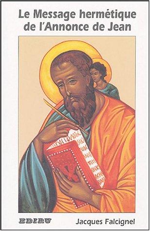 Le message hermétique de l'annonce de Jean : (Evangile selon saint Jean) par Jacques Falcignel