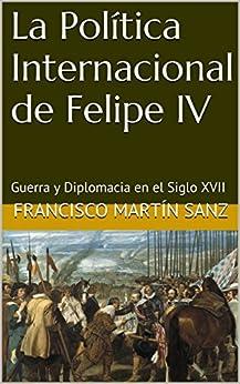 La Política Internacional de Felipe IV: Guerra y Diplomacia en el Siglo XVII (Spanish Edition) di [Sanz, Francisco Martín]