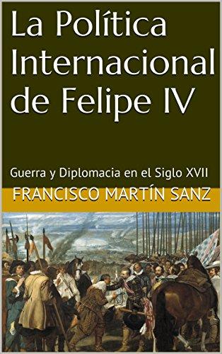 La Política Internacional de Felipe IV: Guerra y Diplomacia en el Siglo XVII por Francisco Martín Sanz