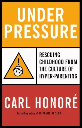Under Pressure: Putting the Child Back in Childhood by Carl Honore (March 03,2009)