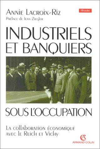 INDUSTRIELS ET BANQUIERS SOUS L'OCCUPATION. : La collaboration économique avec le Reich et Vichy