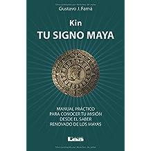 Kin, tu signo maya: Manual Práctico Para Conocer Tu Misión Desde El Saber Renovado De Los Mayas