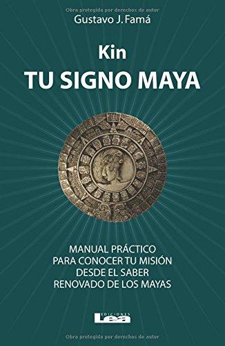 Kin, Tu Signo Maya: Manual Practico Para Conocer Tu Mision Desde El Saber Renovado de Los Mayas por Gustavo Jose Fama