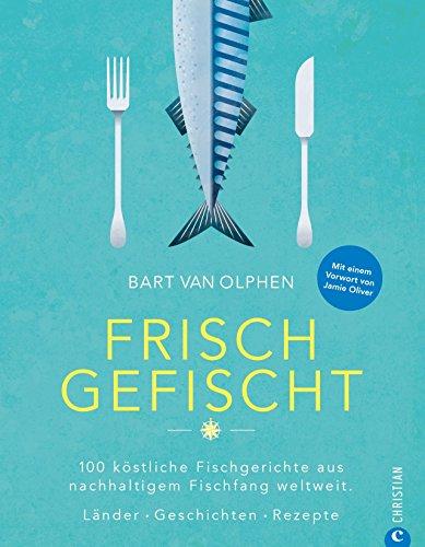 Fisch Kochbuch: Frisch gefischt. 100 köstliche Fischgerichte aus nachhaltigem Fischfang weltweit. Länder. Geschichten. Rezepte. Fischer und ihre Geschichten. Fischküche von Island bis Australien