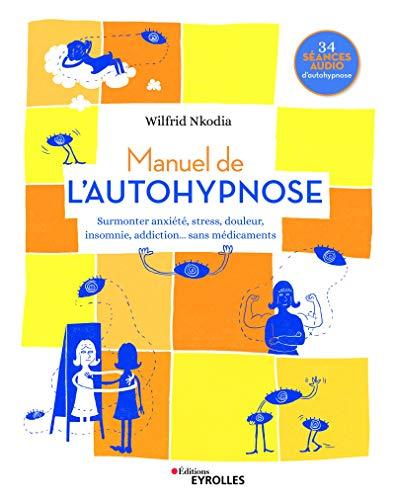 Manuel de l'autohypnose: Surmonter anxiété, stress, douleur, insomnie, addiction... sans médicaments - 34 séances audio d'autohypnose (Les manuels de développement personnel)