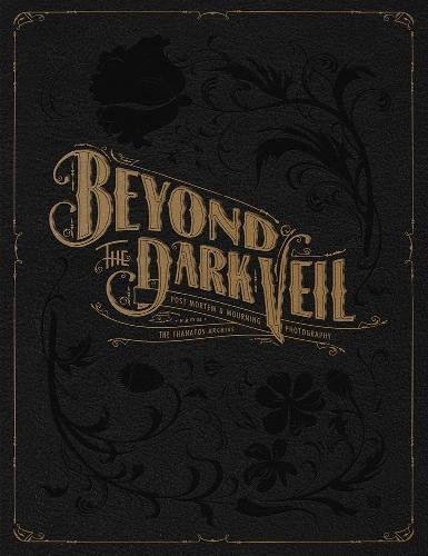 Beyond the Dark Veil : Post Mortem and Mourning Photography from the Thanatos Archive