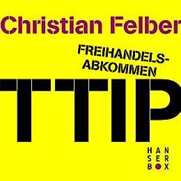 Freihandelsabkommen TTIP. Alle Macht den Konzernen? von [Felber, Christian]