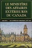 Le ministere des Affaires exterieures du Canada: Volume I : Les annees de formation, 1909-1946 (Politique et politiques publiques)