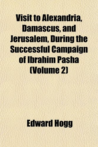 Visit to Alexandria, Damascus, and Jerusalem, During the Successful Campaign of Ibrahim Pasha (Volume 2)