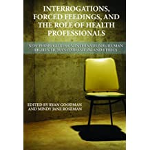 Interrogations, Forced Feedings, and the Role of Health Professionals: New Perspectives on International Human Rights, Humanitarian Law, and Ethics (Human Rights Program Practice)