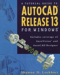 A Tutorial Guide to Autocad Release 13 for Windows: Includes Coverage of Autovision and Autocad Designer