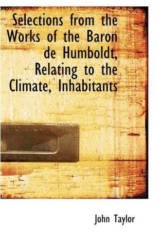 Selections from the Works of the Baron de Humboldt, Relating to the Climate, Inhabitants