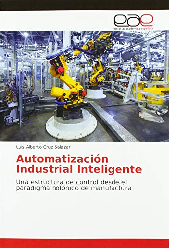 Automatización Industrial Inteligente: Una estructura de control desde el paradigma holónico de manufactura par Luis Alberto Cruz Salazar