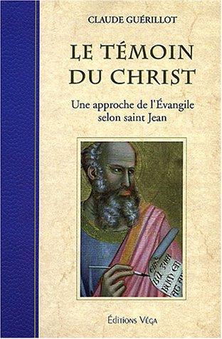 Le témoin du Christ : Une approche de l'Evangile selon saint Jean par Claude Guérillot