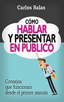 Cómo Hablar y Presentar en Público: Consejos que funcionan desde el primer minuto de [Salas, Carlos]