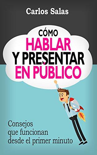 Cómo Hablar y Presentar en Público: Consejos que funcionan desde el primer minuto por Carlos Salas