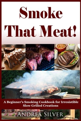 Smoke That Meat!: A Beginner's Smoking Cookbook for Irresistible Slow Grilled Creations: Volume 2 (Andrea Silver Outdoor Recipes)