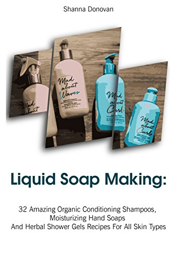 Liquid Soap Making: 32 Amazing Organic Conditioning Shampoos, Moisturizing Hand Soaps And Herbal Shower Gels Recipes For All Skin Types: (Soap Making, ... Aromatherapy) (Soap Making, Natural Recipes)