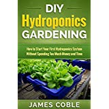 Hydroponics : DIY Hydroponics Gardening : How to Start Your first Hydroponics System Without Spending Too Much Money and Time.: (Hydroponics, Aquaponics, ... Gardening) (English Edition)