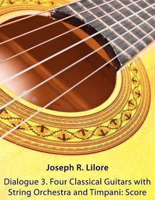 [(Dialogue 3. Four Classical Guitars with String Orchestra and Timpani: Score)] [Author: Joseph R Lilore] published on (February, 2012)