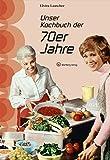 Unser Kochbuch der 70er Jahre (Kochen und Kulinarisch)