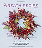 The Wreath Recipe Book: Year-Round Wreaths, Swags, and Other Decorations to Make with Seasonal Branches by Alethea Harampolis (2014-10-07)