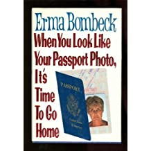 When You Look Like Your Passport Photo, It's Time to Go Home by Erma Bombeck (1991-08-01)