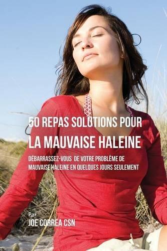 50 Recettes Contre La Mauvaise Haleine: Débarrassez-Vous De Vos Problèmes de Mauvaise Haleine En Seulement Quelques Jours par Joe Correa CSN
