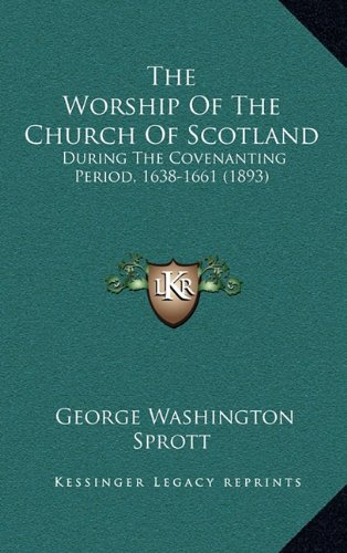 The Worship of the Church of Scotland: During the Covenanting Period, 1638-1661 (1893)
