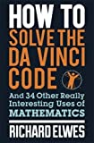 How to Solve the Da Vinci Code: And 34 Other Really Interesting Uses of Mathematics by Richard Elwes (2016-07-26)