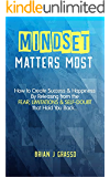Mindset Matters Most: How to Create Success & Happiness by Releasing from the FEAR, LIMITATIONS & SELF-DOUBT That Hold You Back...