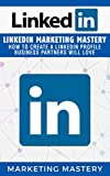 LinkedIn: LinkedIn Marketing Mastery  -  How To Create A LinkedIn Profile Business Partners Will Love (Instagram,Twitter,LinkedIn,YouTube,Social Media Marketing,Snapchat,Facebook Book 3)
